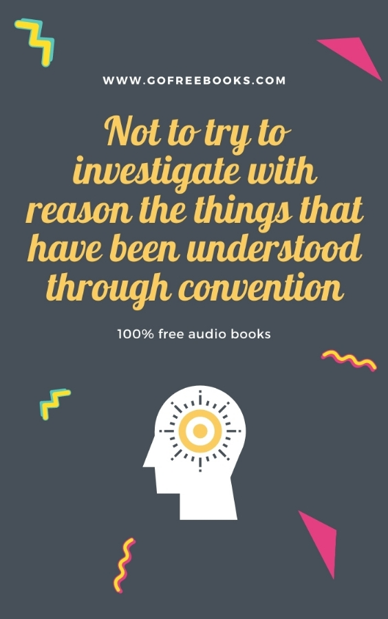 Not to try to investigate with reason the things that have been understood through convention